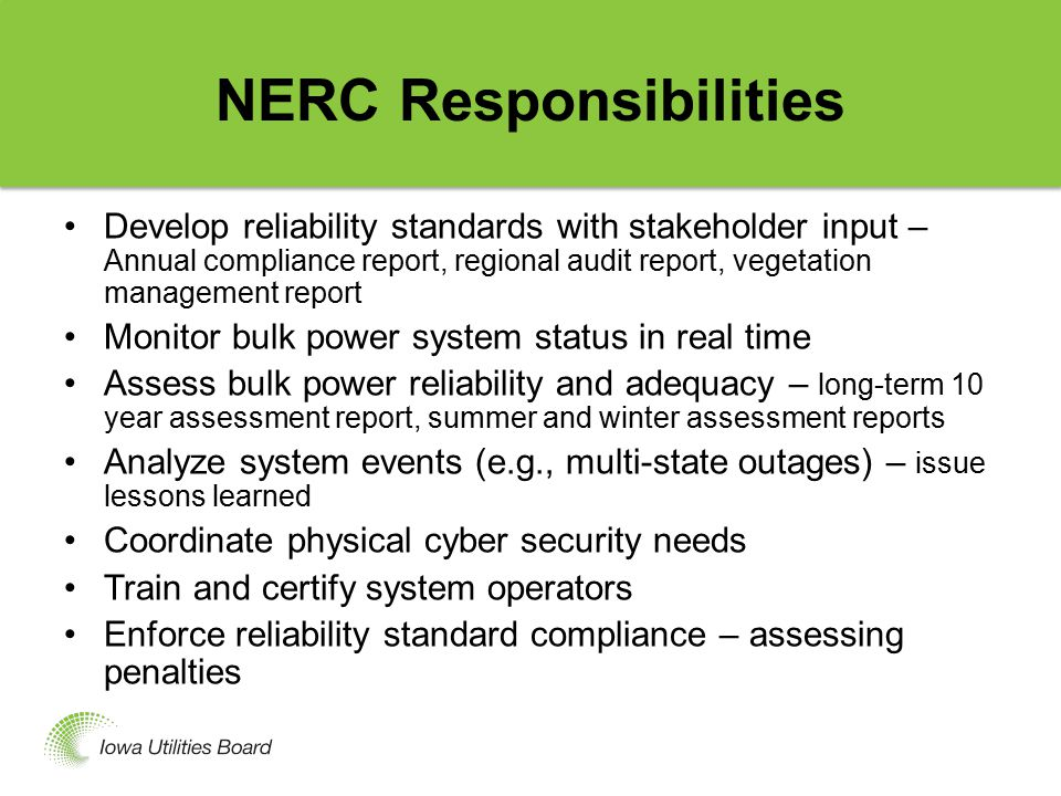 NERC Responsibilities Develop reliability standards with stakeholder input – Annual compliance report, regional audit report, vegetation management report Monitor bulk power system status in real time Assess bulk power reliability and adequacy – long-term 10 year assessment report, summer and winter assessment reports Analyze system events (e.g., multi-state outages) – issue lessons learned Coordinate physical cyber security needs Train and certify system operators Enforce reliability standard compliance – assessing penalties