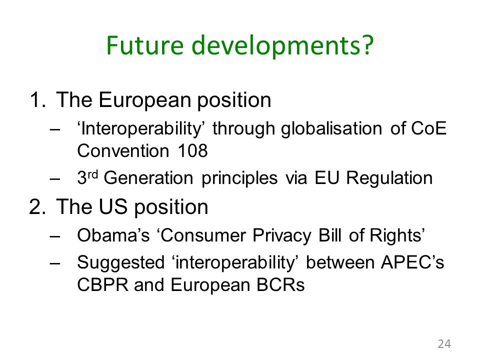 Future developments? 1.The European position –'Interoperability' through globalisation of CoE Convention 108 –3 rd Generation principles via EU Regula