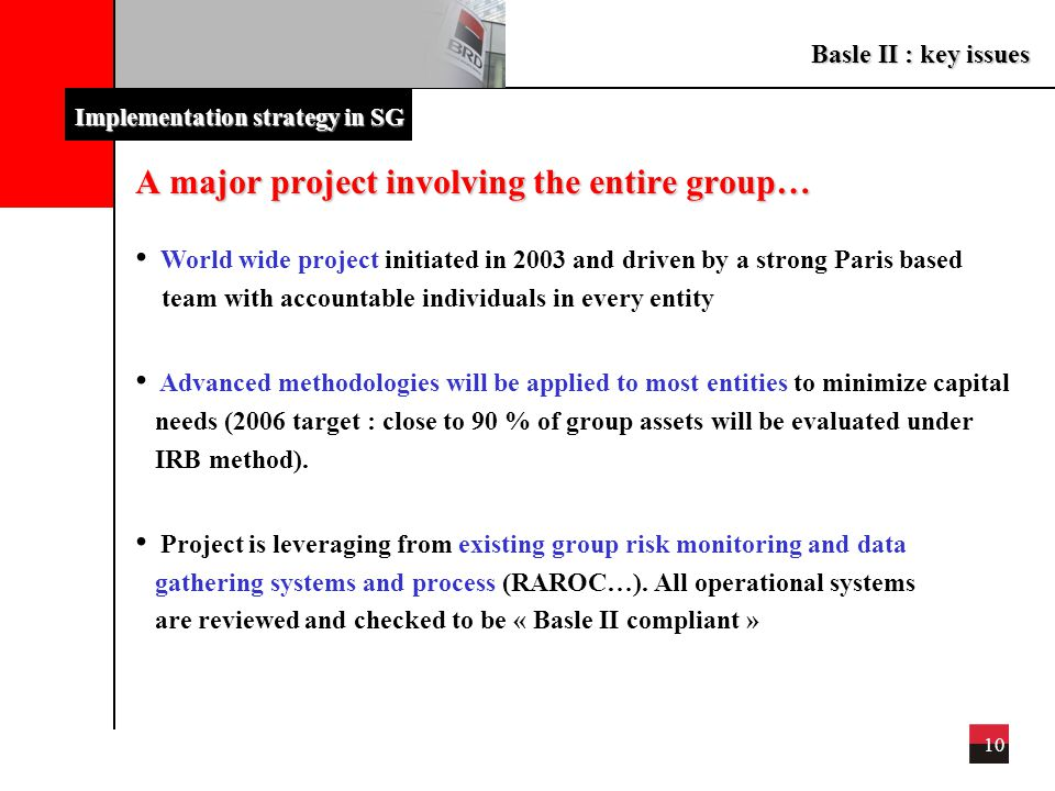 Basle II : key issues 10 Implementation strategy in SG A major project involving the entire group… World wide project initiated in 2003 and driven by