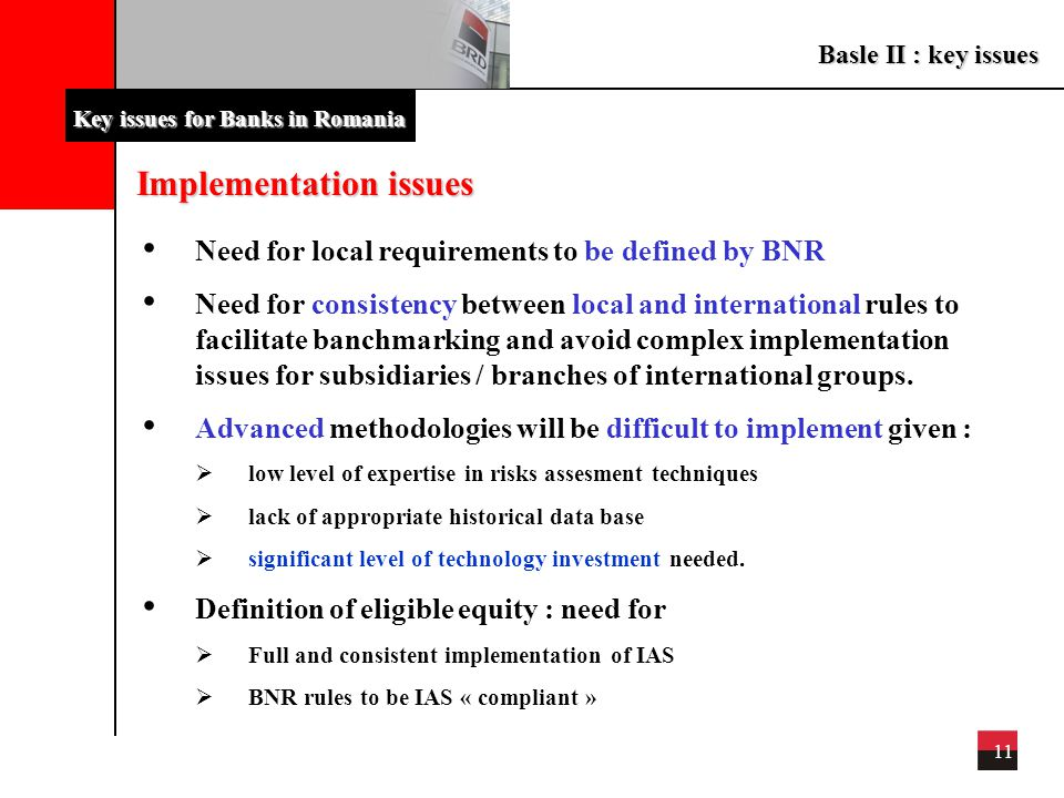 Basle II : key issues 11 Key issues for Banks in Romania Implementation issues Need for local requirements to be defined by BNR Need for consistency b