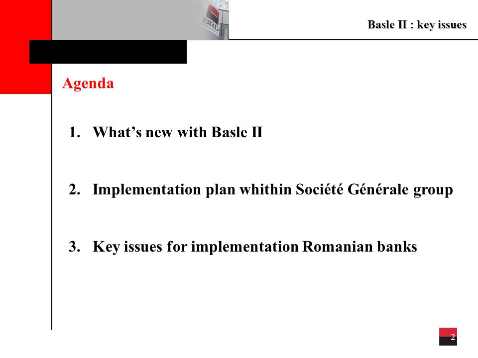 Basle II : key issues 2 1.What's new with Basle II 2.Implementation plan whithin Société Générale group 3.Key issues for implementation Romanian banks Agenda