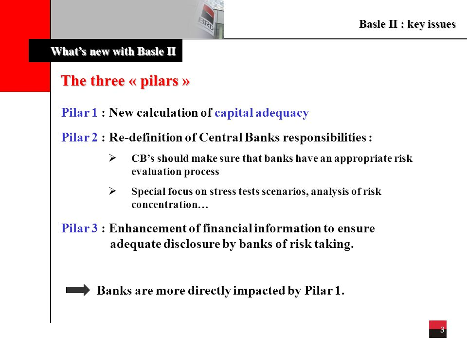 Basle II : key issues 4 What's new with Basle II New calculation of capital adequacy Equity >/=8 % Crédit risk Market risk Operational risk ++ Credit risks : more refined calculation of weighted assets Market risks : unchanged (limited impacts for Romanian banks) Operational risks : new category of risk Minimum value for ratio (8 %) unchanged Equity : content not yet defined by Basle committee