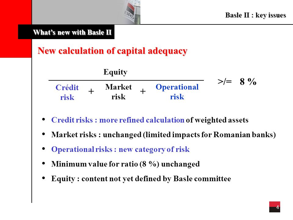 Basle II : key issues 4 What's new with Basle II New calculation of capital adequacy Equity >/=8 % Crédit risk Market risk Operational risk ++ Credit