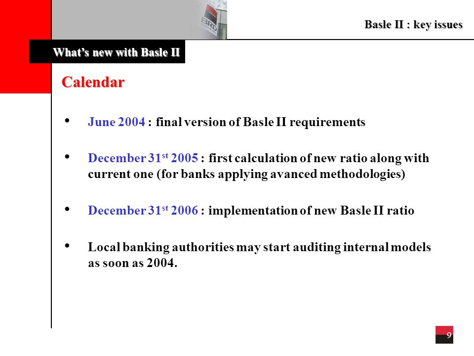 Basle II : key issues 9 What's new with Basle II Calendar June 2004 : final version of Basle II requirements December 31 st 2005 : first calculation of new ratio along with current one (for banks applying avanced methodologies) December 31 st 2006 : implementation of new Basle II ratio Local banking authorities may start auditing internal models as soon as 2004.