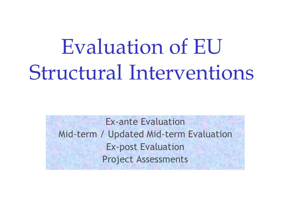 Evaluation of EU Structural Interventions Ex-ante Evaluation Mid-term / Updated Mid-term Evaluation Ex-post Evaluation Project Assessments