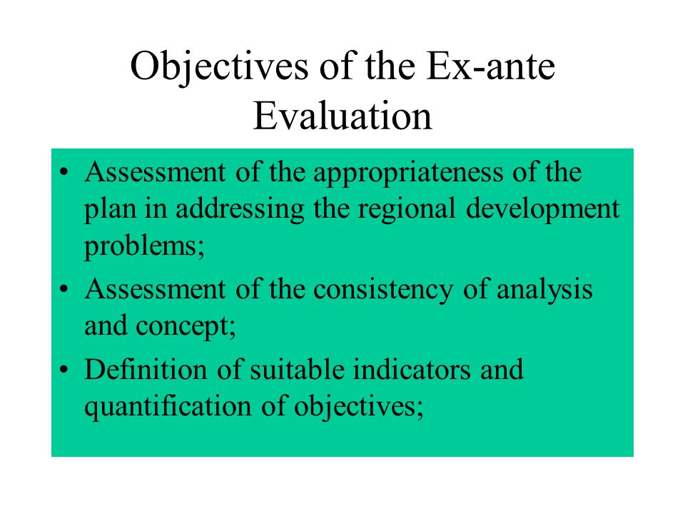 Objectives of the Ex-ante Evaluation Assessment of the appropriateness of the plan in addressing the regional development problems; Assessment of the consistency of analysis and concept; Definition of suitable indicators and quantification of objectives;
