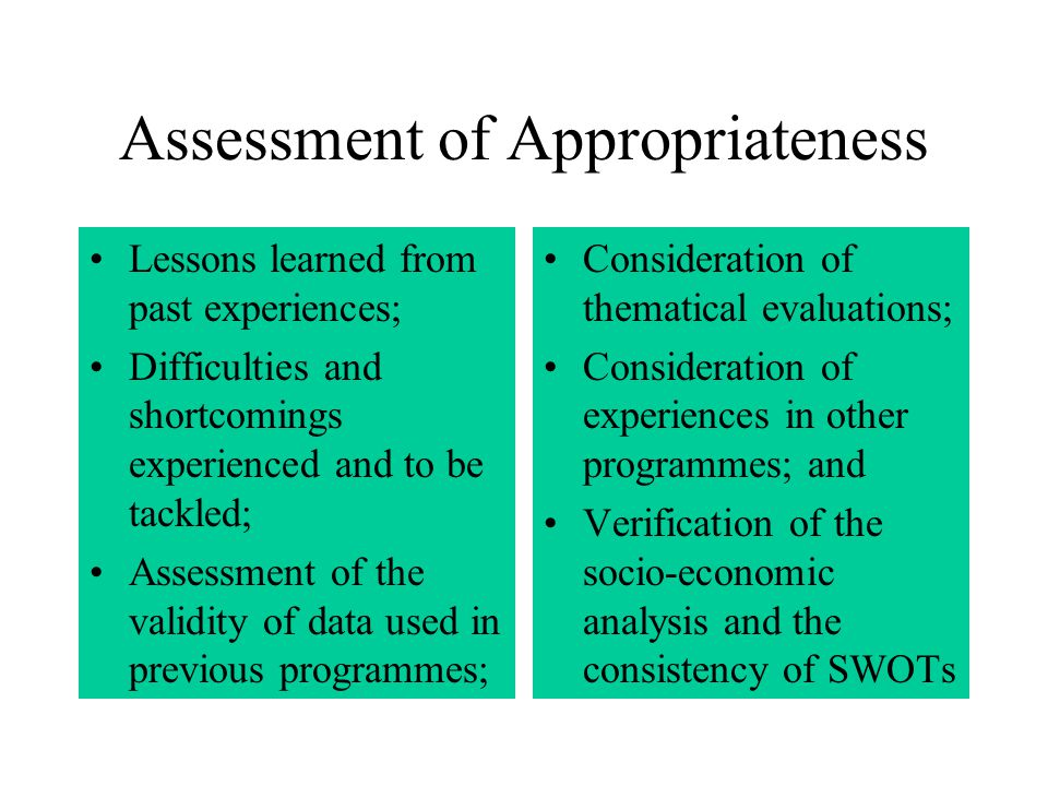 Assessment of Appropriateness Lessons learned from past experiences; Difficulties and shortcomings experienced and to be tackled; Assessment of the validity of data used in previous programmes; Consideration of thematical evaluations; Consideration of experiences in other programmes; and Verification of the socio-economic analysis and the consistency of SWOTs