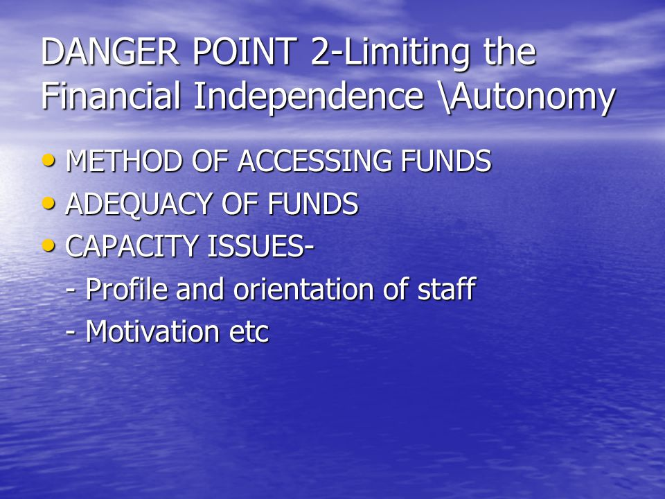 DANGER POINT 2-Limiting the Financial Independence \Autonomy METHOD OF ACCESSING FUNDS METHOD OF ACCESSING FUNDS ADEQUACY OF FUNDS ADEQUACY OF FUNDS CAPACITY ISSUES- CAPACITY ISSUES- - Profile and orientation of staff - Motivation etc