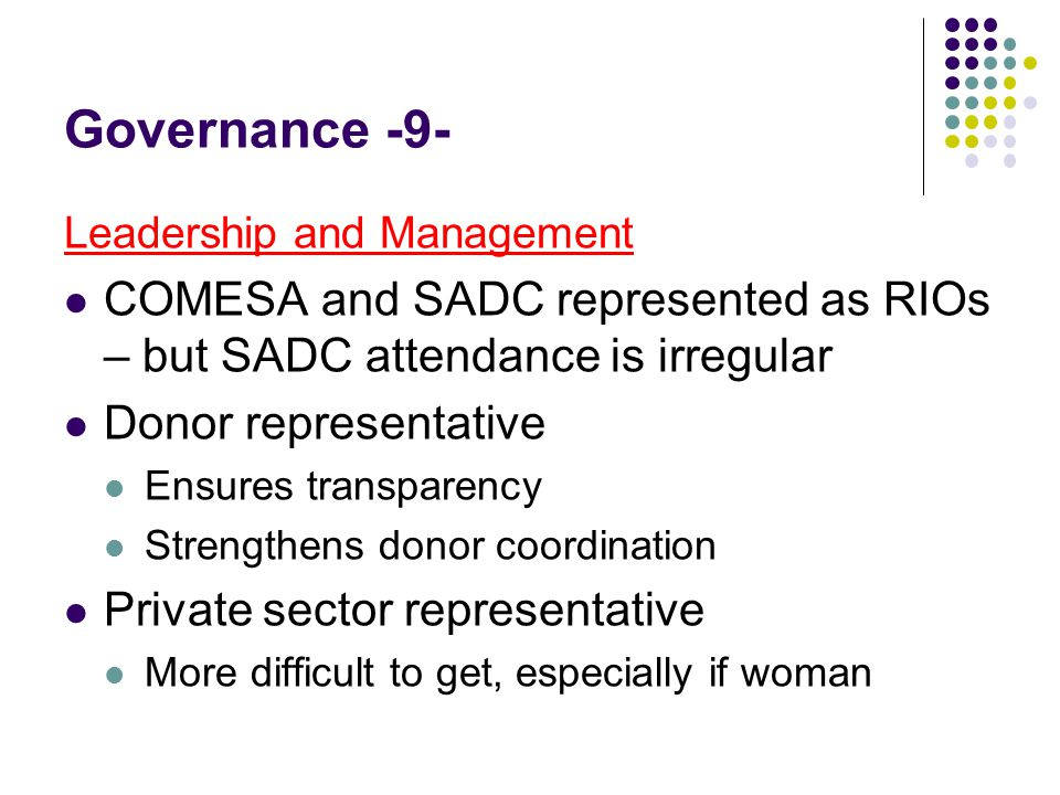 Governance -9- Leadership and Management COMESA and SADC represented as RIOs – but SADC attendance is irregular Donor representative Ensures transparency Strengthens donor coordination Private sector representative More difficult to get, especially if woman