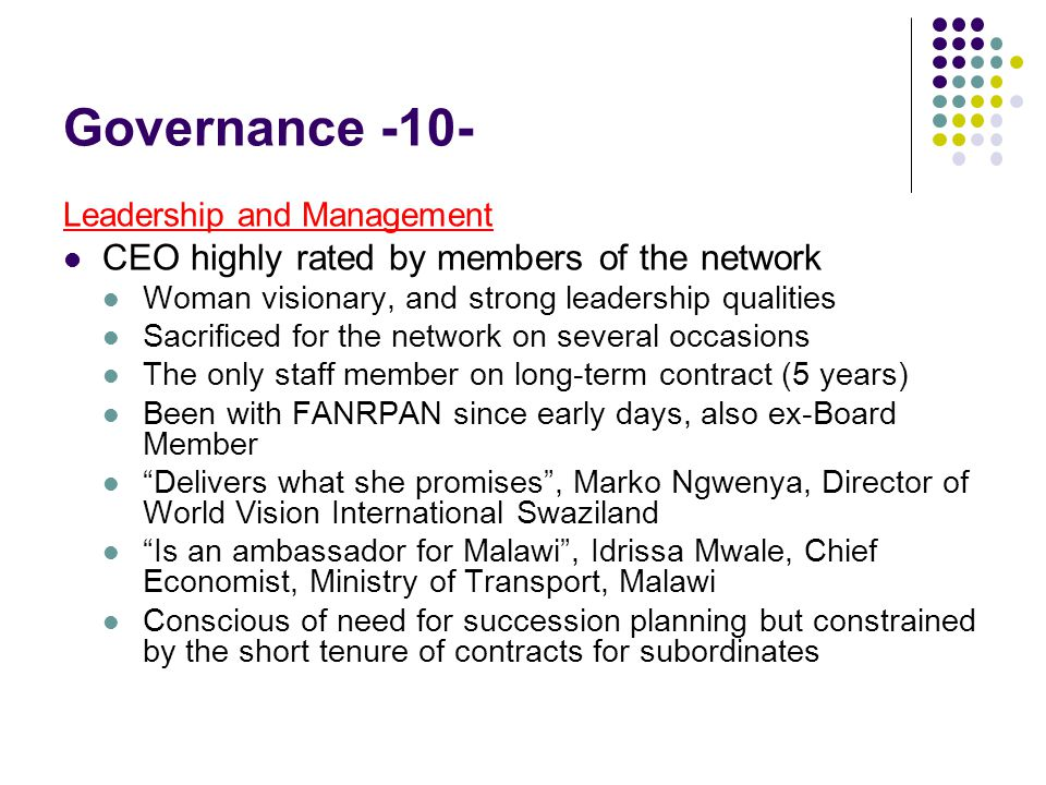Governance -10- Leadership and Management CEO highly rated by members of the network Woman visionary, and strong leadership qualities Sacrificed for the network on several occasions The only staff member on long-term contract (5 years) Been with FANRPAN since early days, also ex-Board Member Delivers what she promises , Marko Ngwenya, Director of World Vision International Swaziland Is an ambassador for Malawi , Idrissa Mwale, Chief Economist, Ministry of Transport, Malawi Conscious of need for succession planning but constrained by the short tenure of contracts for subordinates