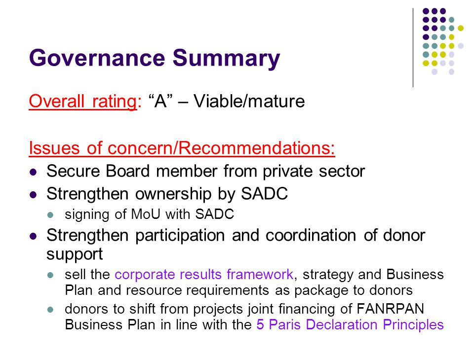 Governance Summary Overall rating: A – Viable/mature Issues of concern/Recommendations: Secure Board member from private sector Strengthen ownership by SADC signing of MoU with SADC Strengthen participation and coordination of donor support sell the corporate results framework, strategy and Business Plan and resource requirements as package to donors donors to shift from projects joint financing of FANRPAN Business Plan in line with the 5 Paris Declaration Principles