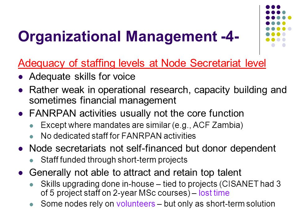 Organizational Management -4- Adequacy of staffing levels at Node Secretariat level Adequate skills for voice Rather weak in operational research, capacity building and sometimes financial management FANRPAN activities usually not the core function Except where mandates are similar (e.g., ACF Zambia) No dedicated staff for FANRPAN activities Node secretariats not self-financed but donor dependent Staff funded through short-term projects Generally not able to attract and retain top talent Skills upgrading done in-house – tied to projects (CISANET had 3 of 5 project staff on 2-year MSc courses) – lost time Some nodes rely on volunteers – but only as short-term solution
