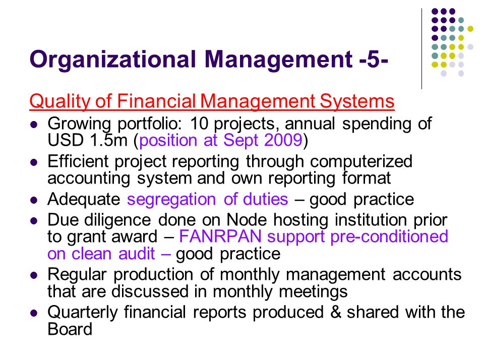 Organizational Management -5- Quality of Financial Management Systems Growing portfolio: 10 projects, annual spending of USD 1.5m (position at Sept 2009) Efficient project reporting through computerized accounting system and own reporting format Adequate segregation of duties – good practice Due diligence done on Node hosting institution prior to grant award – FANRPAN support pre-conditioned on clean audit – good practice Regular production of monthly management accounts that are discussed in monthly meetings Quarterly financial reports produced & shared with the Board
