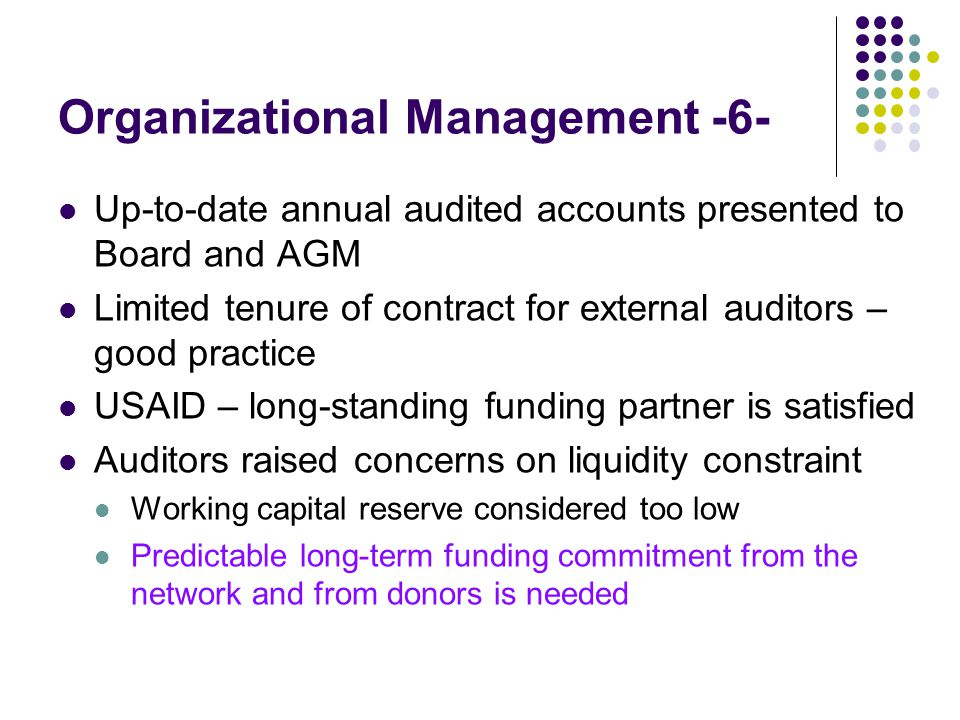 Organizational Management -6- Up-to-date annual audited accounts presented to Board and AGM Limited tenure of contract for external auditors – good practice USAID – long-standing funding partner is satisfied Auditors raised concerns on liquidity constraint Working capital reserve considered too low Predictable long-term funding commitment from the network and from donors is needed