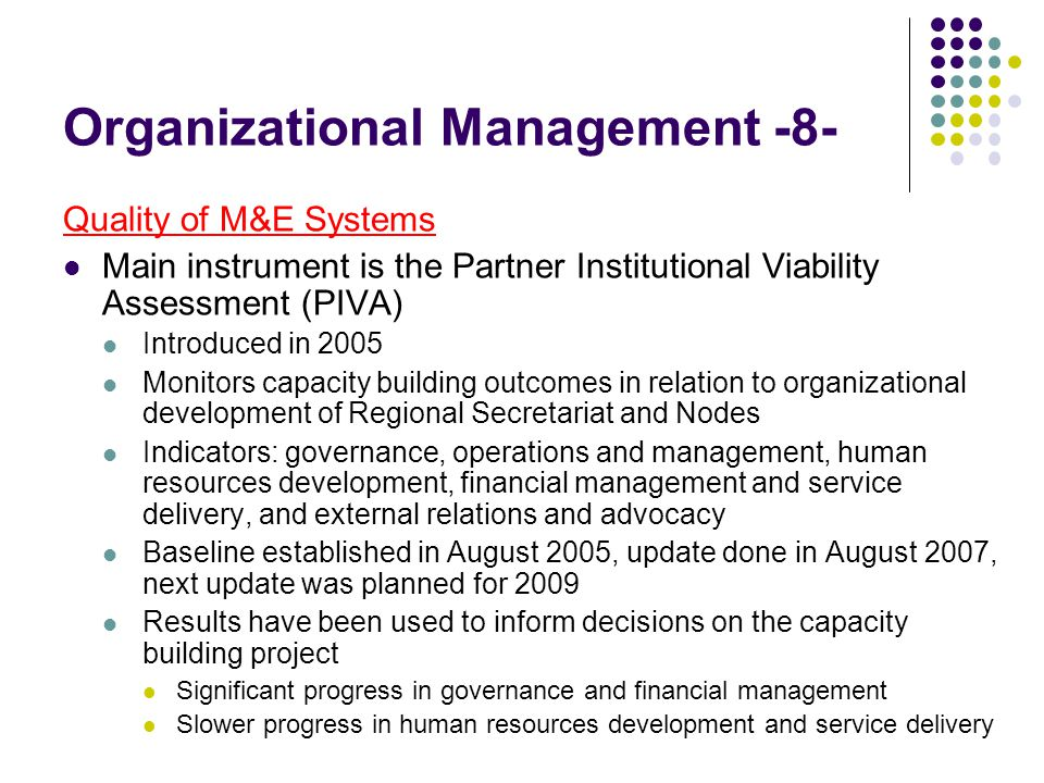 Organizational Management -8- Quality of M&E Systems Main instrument is the Partner Institutional Viability Assessment (PIVA) Introduced in 2005 Monitors capacity building outcomes in relation to organizational development of Regional Secretariat and Nodes Indicators: governance, operations and management, human resources development, financial management and service delivery, and external relations and advocacy Baseline established in August 2005, update done in August 2007, next update was planned for 2009 Results have been used to inform decisions on the capacity building project Significant progress in governance and financial management Slower progress in human resources development and service delivery