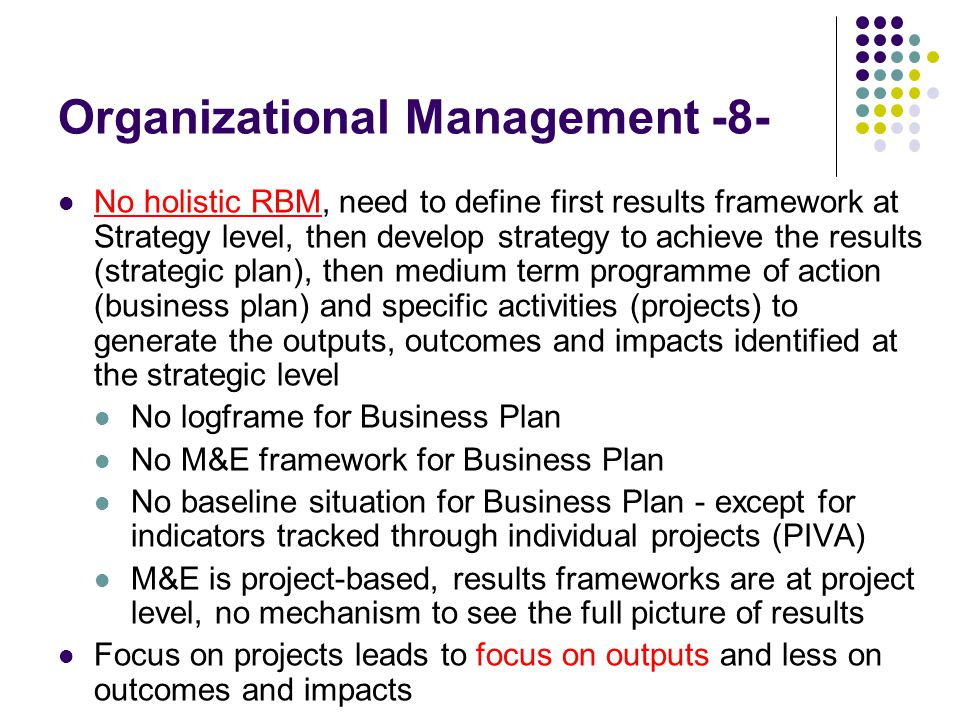 Organizational Management -8- No holistic RBM, need to define first results framework at Strategy level, then develop strategy to achieve the results (strategic plan), then medium term programme of action (business plan) and specific activities (projects) to generate the outputs, outcomes and impacts identified at the strategic level No logframe for Business Plan No M&E framework for Business Plan No baseline situation for Business Plan - except for indicators tracked through individual projects (PIVA) M&E is project-based, results frameworks are at project level, no mechanism to see the full picture of results Focus on projects leads to focus on outputs and less on outcomes and impacts
