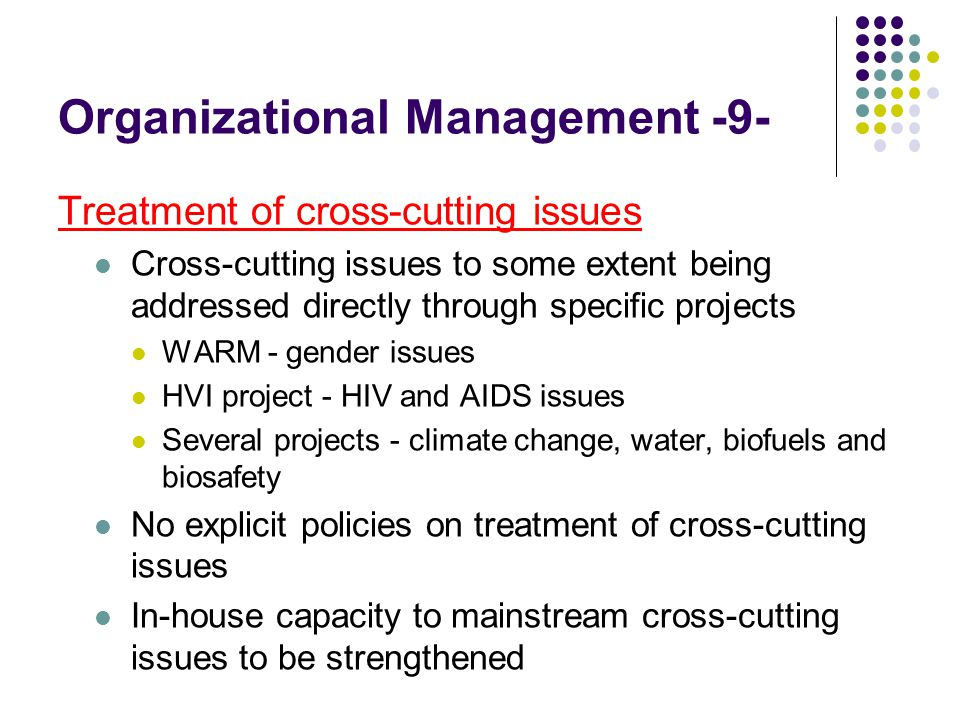 Organizational Management -9- Treatment of cross-cutting issues Cross-cutting issues to some extent being addressed directly through specific projects WARM - gender issues HVI project - HIV and AIDS issues Several projects - climate change, water, biofuels and biosafety No explicit policies on treatment of cross-cutting issues In-house capacity to mainstream cross-cutting issues to be strengthened