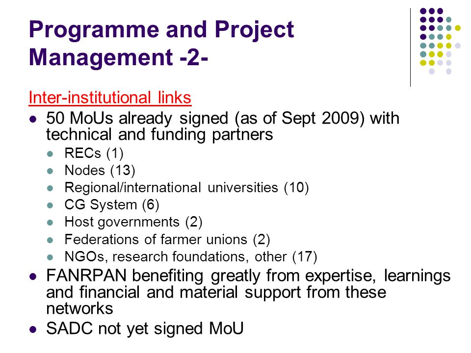 Programme and Project Management -2- Inter-institutional links 50 MoUs already signed (as of Sept 2009) with technical and funding partners RECs (1) Nodes (13) Regional/international universities (10) CG System (6) Host governments (2) Federations of farmer unions (2) NGOs, research foundations, other (17) FANRPAN benefiting greatly from expertise, learnings and financial and material support from these networks SADC not yet signed MoU