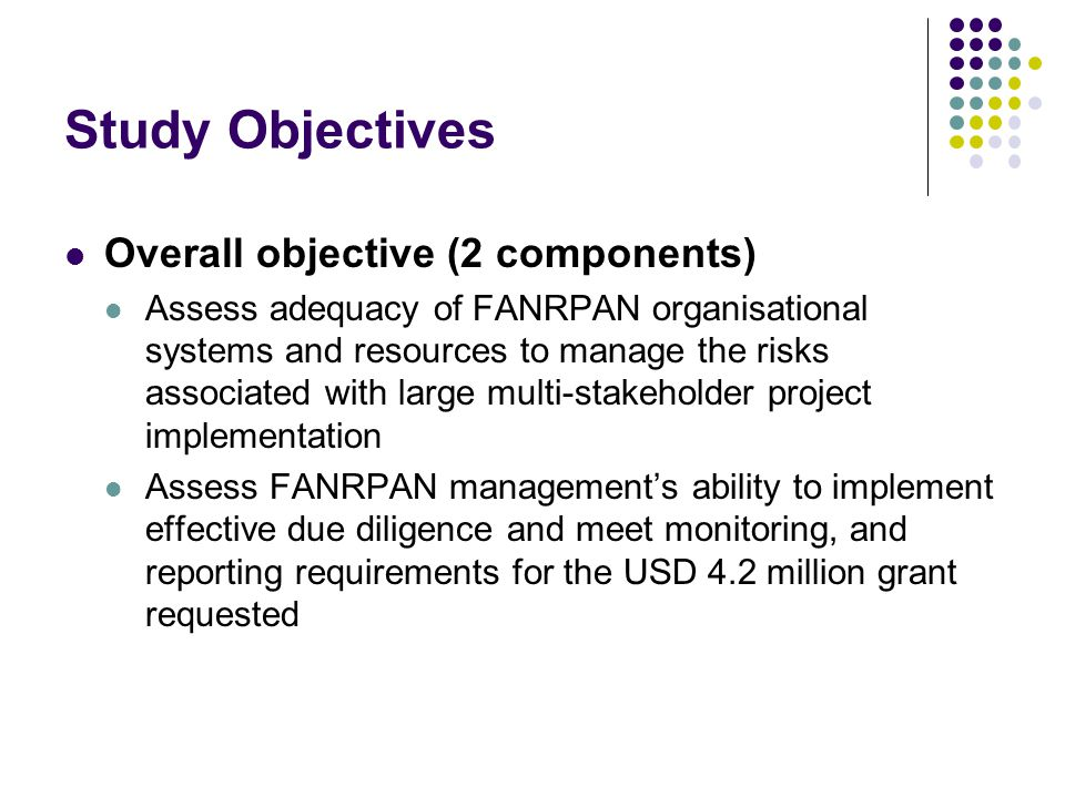 Study Objectives Overall objective (2 components) Assess adequacy of FANRPAN organisational systems and resources to manage the risks associated with large multi-stakeholder project implementation Assess FANRPAN management's ability to implement effective due diligence and meet monitoring, and reporting requirements for the USD 4.2 million grant requested