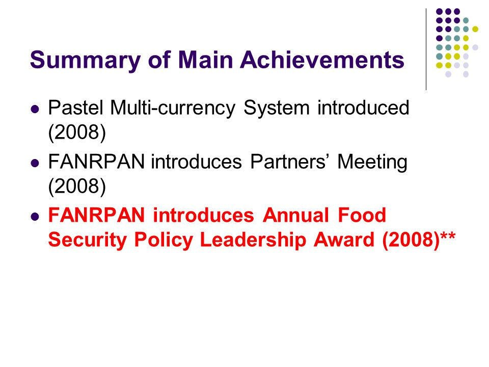 Summary of Main Achievements Pastel Multi-currency System introduced (2008) FANRPAN introduces Partners' Meeting (2008) FANRPAN introduces Annual Food Security Policy Leadership Award (2008)**