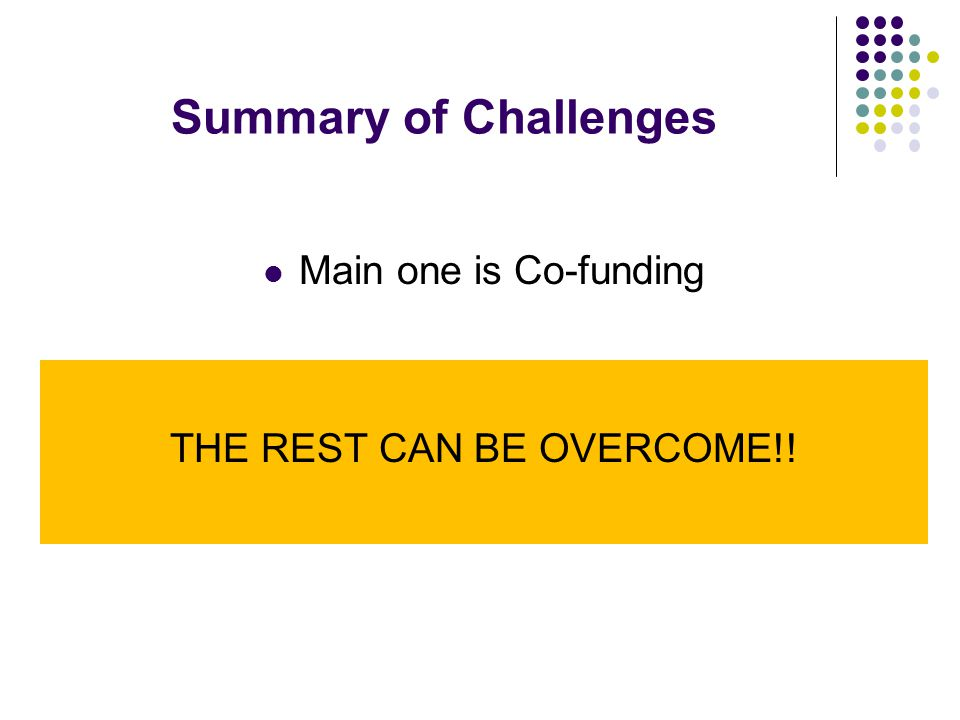 Summary of Challenges Main one is Co-funding THE REST CAN BE OVERCOME!!