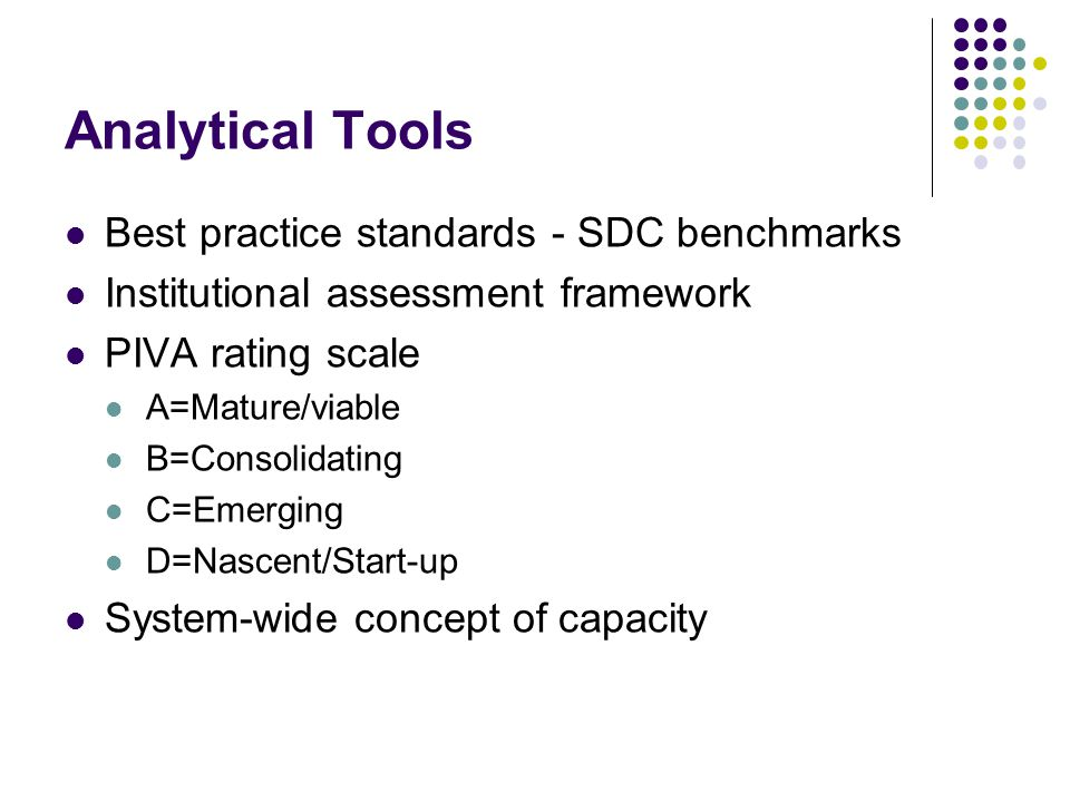 Analytical Tools Best practice standards - SDC benchmarks Institutional assessment framework PIVA rating scale A=Mature/viable B=Consolidating C=Emerging D=Nascent/Start-up System-wide concept of capacity