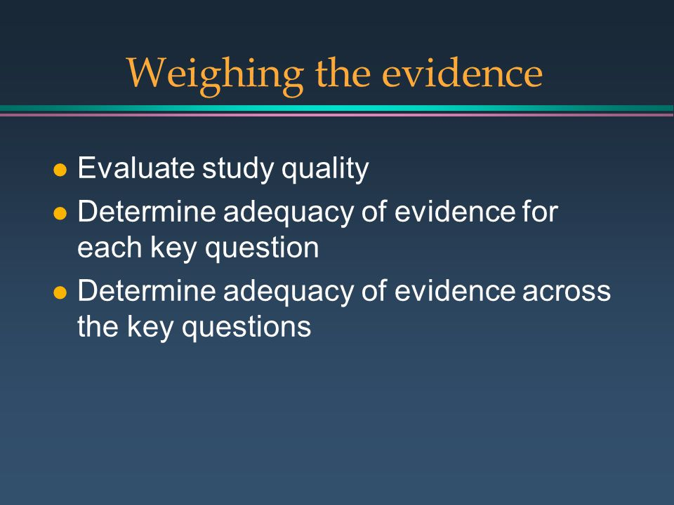 Weighing the evidence l Evaluate study quality l Determine adequacy of evidence for each key question l Determine adequacy of evidence across the key questions