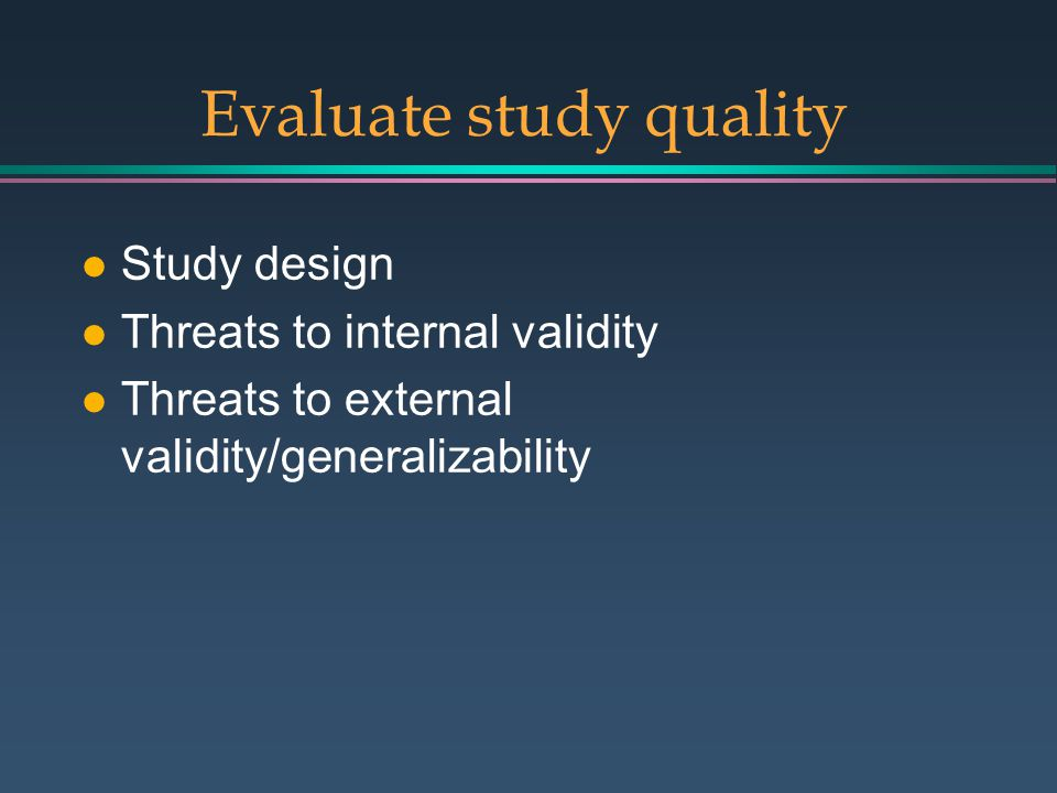 Evaluate study quality l Study design l Threats to internal validity l Threats to external validity/generalizability