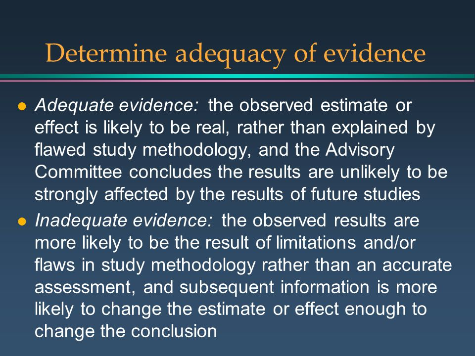 Determine adequacy of evidence l Adequate evidence: the observed estimate or effect is likely to be real, rather than explained by flawed study methodology, and the Advisory Committee concludes the results are unlikely to be strongly affected by the results of future studies l Inadequate evidence: the observed results are more likely to be the result of limitations and/or flaws in study methodology rather than an accurate assessment, and subsequent information is more likely to change the estimate or effect enough to change the conclusion