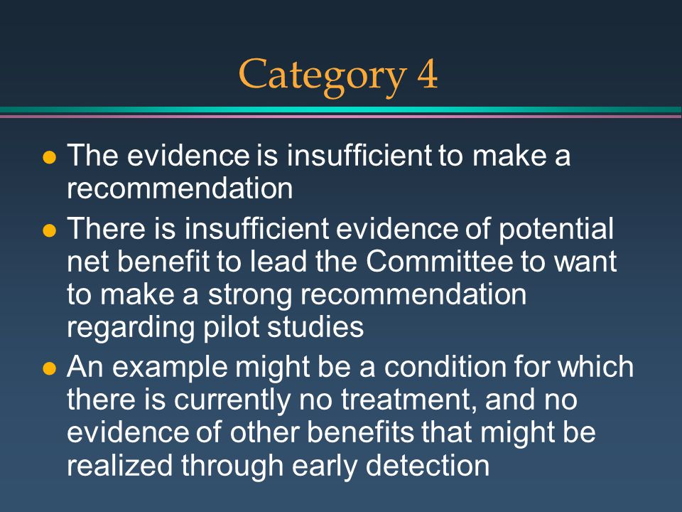 Category 4 l The evidence is insufficient to make a recommendation l There is insufficient evidence of potential net benefit to lead the Committee to want to make a strong recommendation regarding pilot studies l An example might be a condition for which there is currently no treatment, and no evidence of other benefits that might be realized through early detection