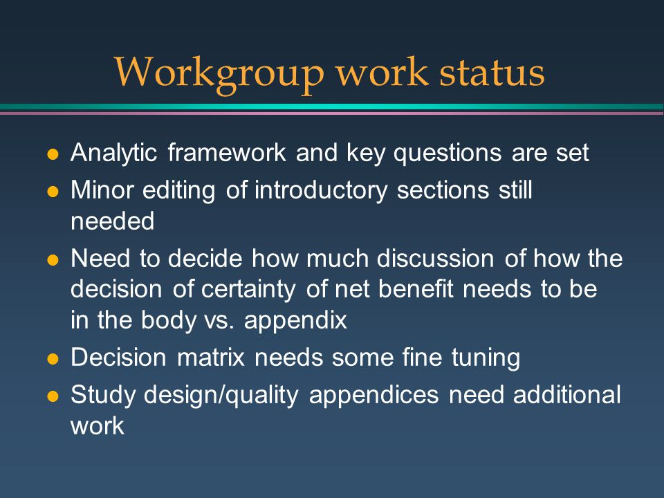 Workgroup work status l Analytic framework and key questions are set l Minor editing of introductory sections still needed l Need to decide how much discussion of how the decision of certainty of net benefit needs to be in the body vs.
