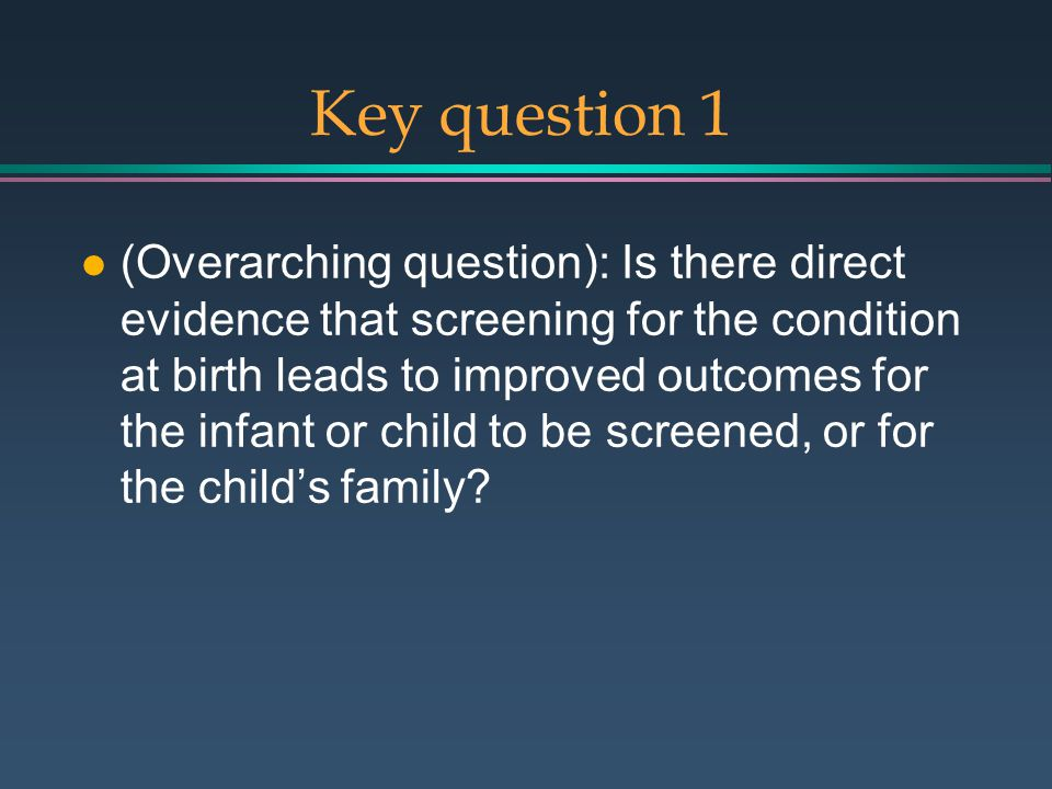 Key question 1 l (Overarching question): Is there direct evidence that screening for the condition at birth leads to improved outcomes for the infant or child to be screened, or for the child's family