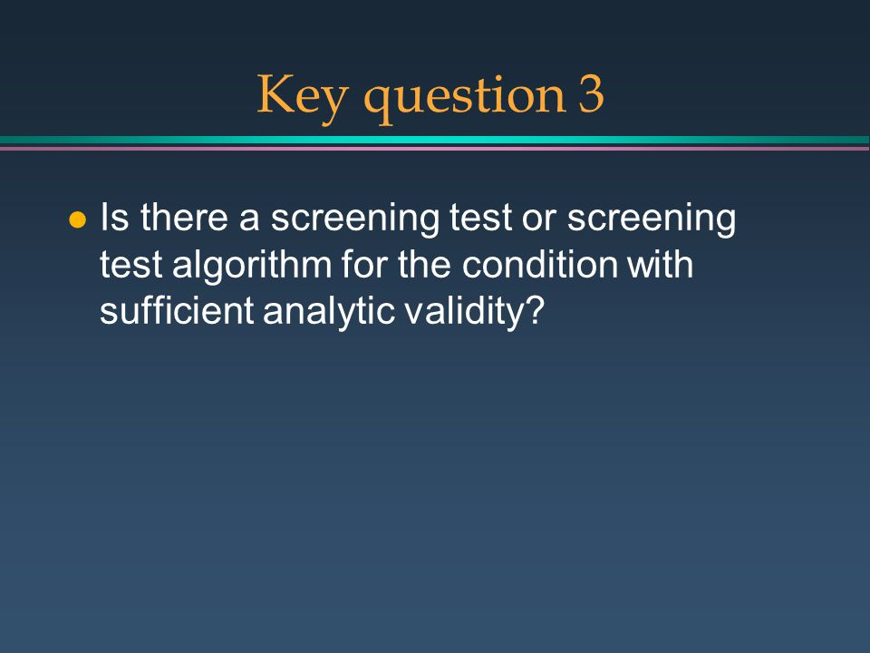Key question 3 l Is there a screening test or screening test algorithm for the condition with sufficient analytic validity