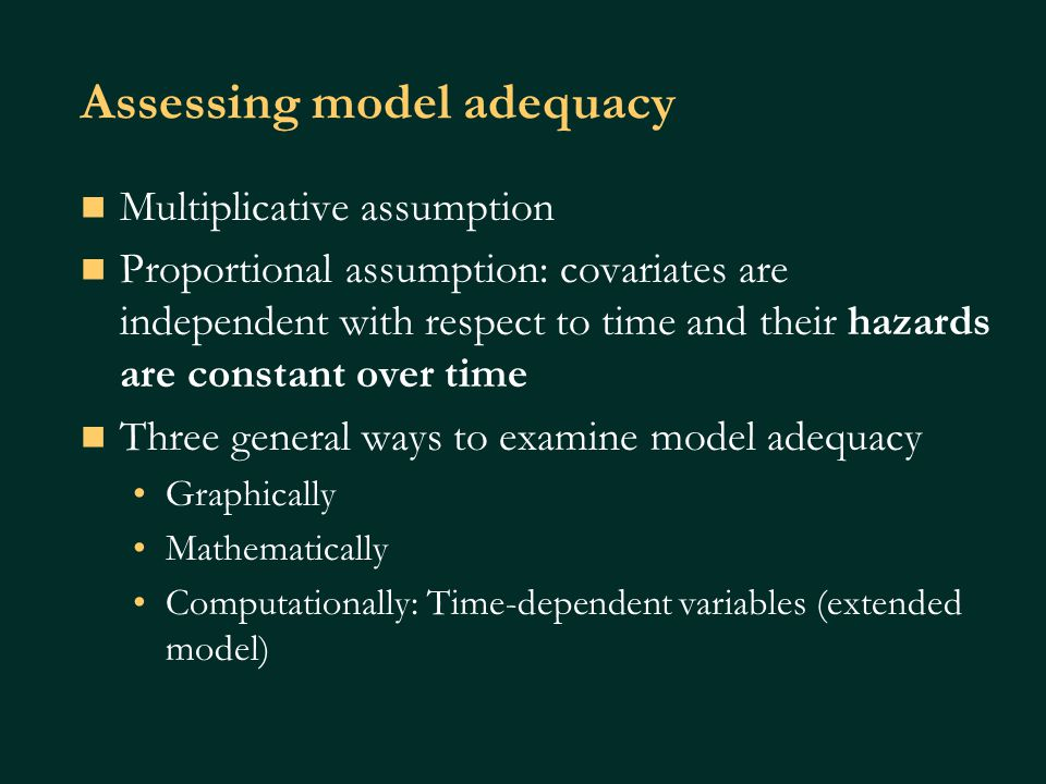 Assessing model adequacy Multiplicative assumption Proportional assumption: covariates are independent with respect to time and their hazards are constant over time Three general ways to examine model adequacy Graphically Mathematically Computationally: Time-dependent variables (extended model)