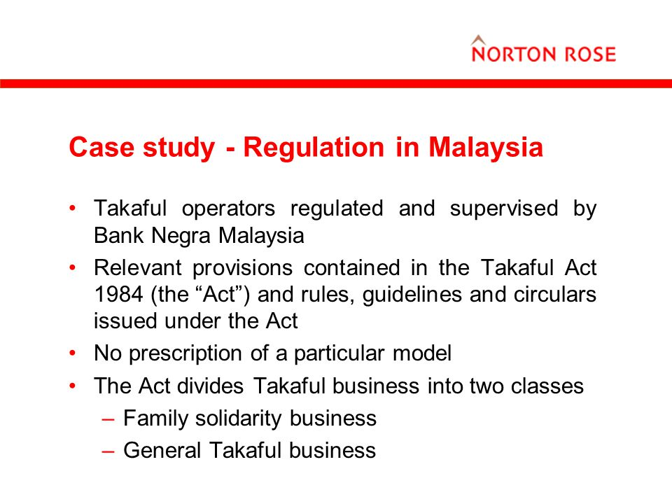 Case study - Regulation in Malaysia Takaful operators regulated and supervised by Bank Negra Malaysia Relevant provisions contained in the Takaful Act