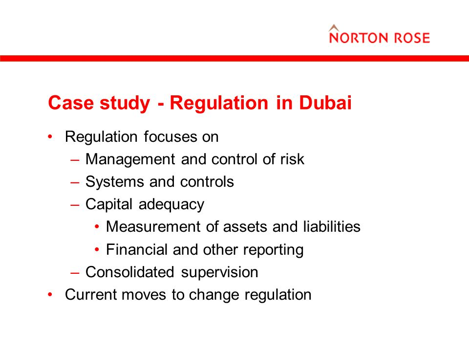 Case study - Regulation in Dubai Regulation focuses on –Management and control of risk –Systems and controls –Capital adequacy Measurement of assets a