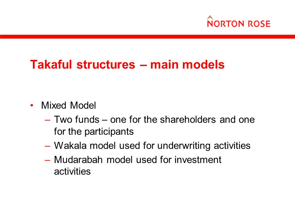 Takaful structures – main models Mixed Model –Two funds – one for the shareholders and one for the participants –Wakala model used for underwriting ac