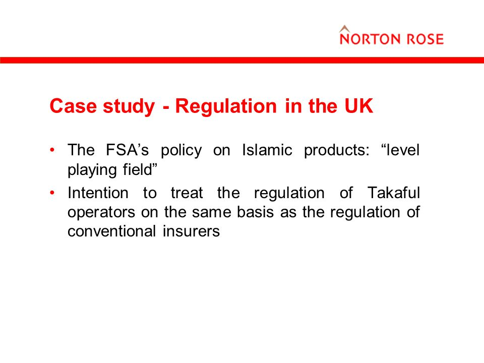 "Case study - Regulation in the UK The FSA's policy on Islamic products: ""level playing field"" Intention to treat the regulation of Takaful operators o"