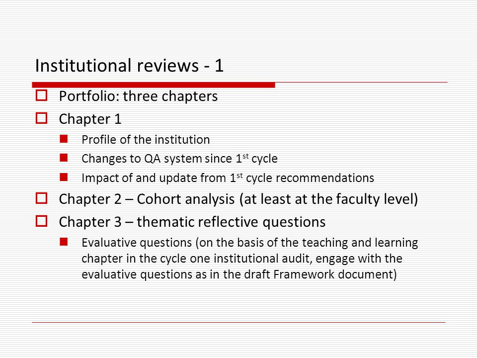 Institutional reviews - 1  Portfolio: three chapters  Chapter 1 Profile of the institution Changes to QA system since 1 st cycle Impact of and update from 1 st cycle recommendations  Chapter 2 – Cohort analysis (at least at the faculty level)  Chapter 3 – thematic reflective questions Evaluative questions (on the basis of the teaching and learning chapter in the cycle one institutional audit, engage with the evaluative questions as in the draft Framework document)