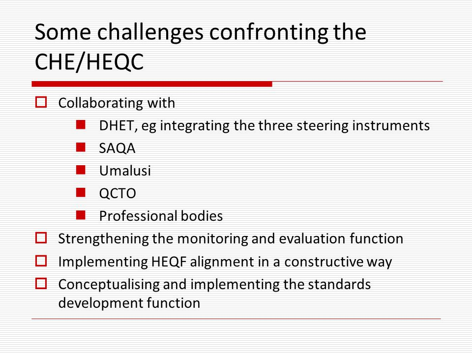 Some challenges confronting the CHE/HEQC  Collaborating with DHET, eg integrating the three steering instruments SAQA Umalusi QCTO Professional bodies  Strengthening the monitoring and evaluation function  Implementing HEQF alignment in a constructive way  Conceptualising and implementing the standards development function
