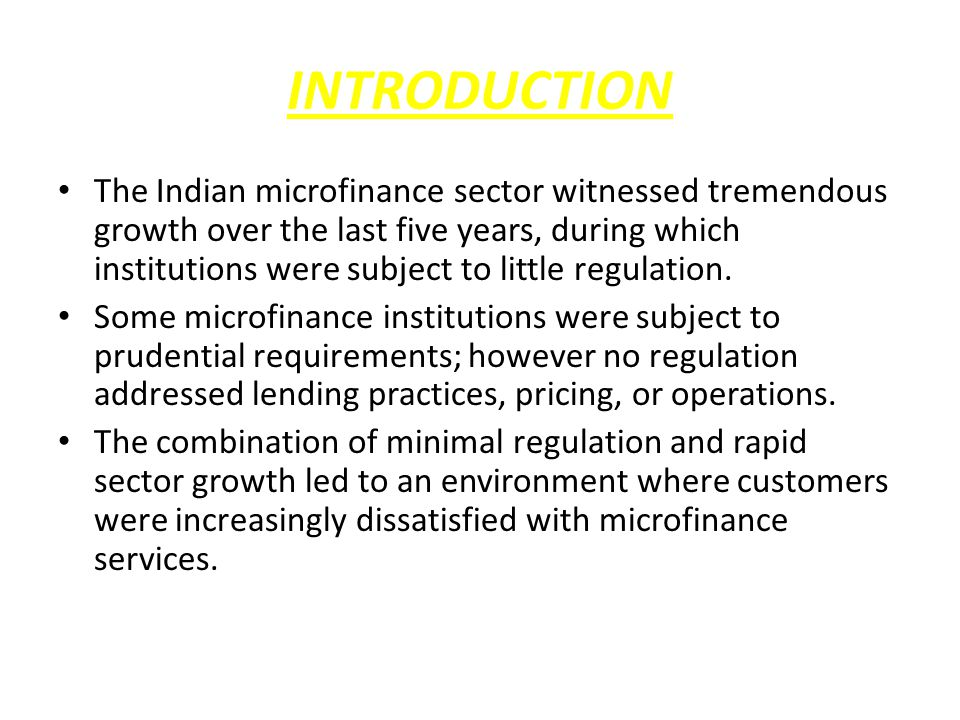 INTRODUCTION The Indian microfinance sector witnessed tremendous growth over the last five years, during which institutions were subject to little regulation.