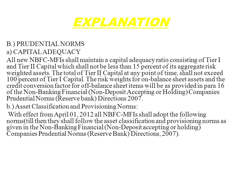 EXPLANATION B.) PRUDENTIAL NORMS a) CAPITAL ADEQUACY All new NBFC-MFIs shall maintain a capital adequacy ratio consisting of Tier I and Tier II Capital which shall not be less than 15 percent of its aggregate risk weighted assets.