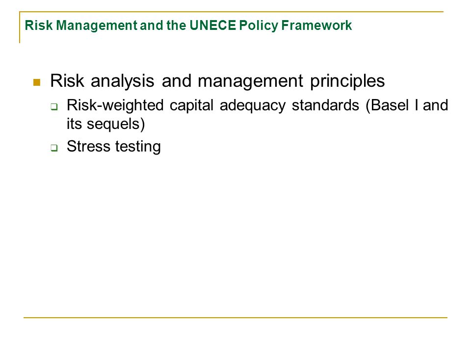 Risk Management and the UNECE Policy Framework Risk analysis and management principles  Risk-weighted capital adequacy standards (Basel I and its sequels)
