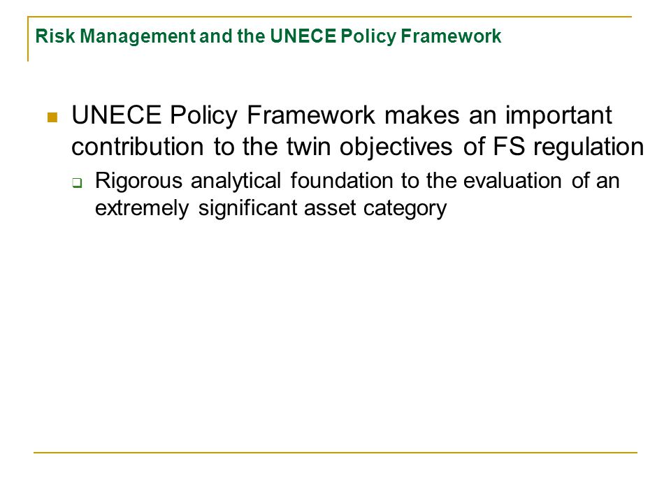 Risk Management and the UNECE Policy Framework UNECE Policy Framework makes an important contribution to the twin objectives of FS regulation