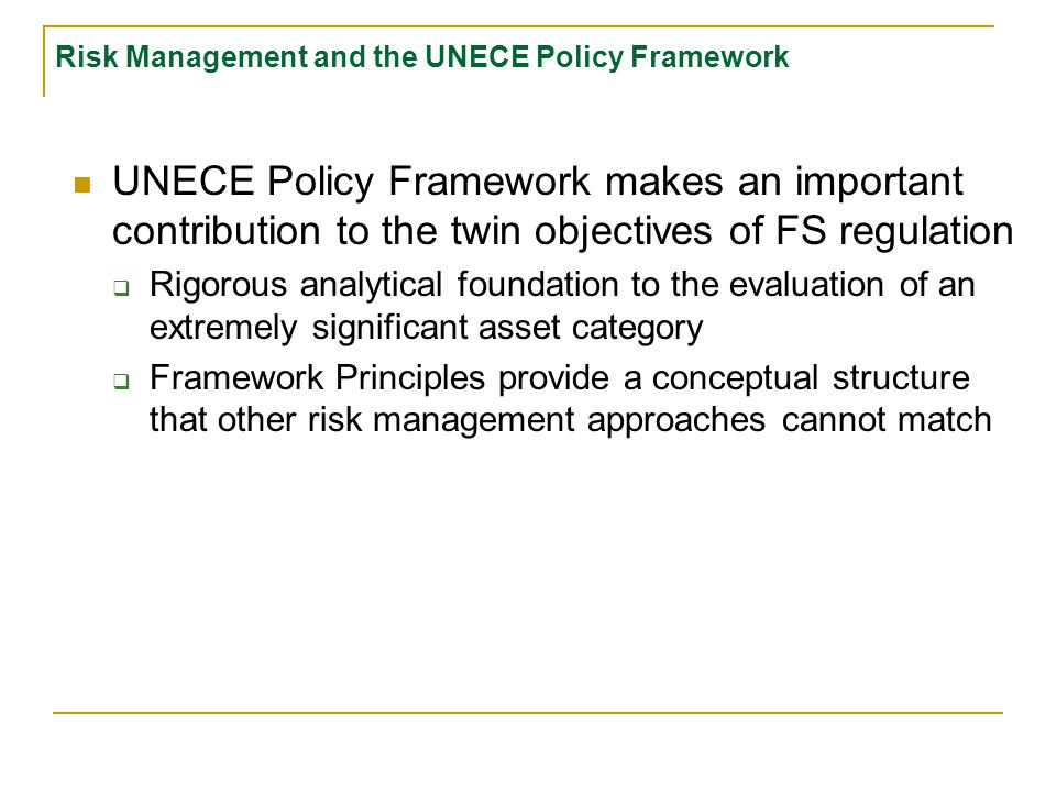 Risk Management and the UNECE Policy Framework UNECE Policy Framework makes an important contribution to the twin objectives of FS regulation  Rigorous analytical foundation to the evaluation of an extremely significant asset category