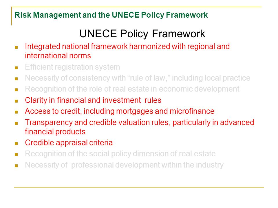 Risk Management and the UNECE Policy Framework UNECE Policy Framework Integrated national framework harmonized with regional and international norms Efficient registration system Necessity of consistency with rule of law, including local practice Recognition of the role of real estate in economic development Clarity in financial and investment rules Access to credit, including mortgages and microfinance Transparency and credible valuation rules, particularly in advanced financial products Credible appraisal criteria Recognition of the social policy dimension of real estate Necessity of professional development within the industry