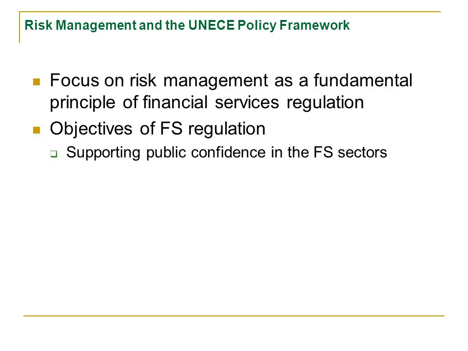 Risk Management and the UNECE Policy Framework Focus on risk management as a fundamental principle of financial services regulation Objectives of FS regulation