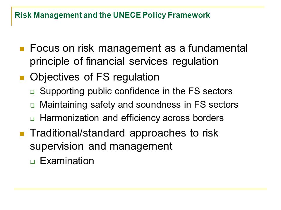 Risk Management and the UNECE Policy Framework Focus on risk management as a fundamental principle of financial services regulation Objectives of FS regulation  Supporting public confidence in the FS sectors  Maintaining safety and soundness in FS sectors  Harmonization and efficiency across borders Traditional/standard approaches to risk supervision and management