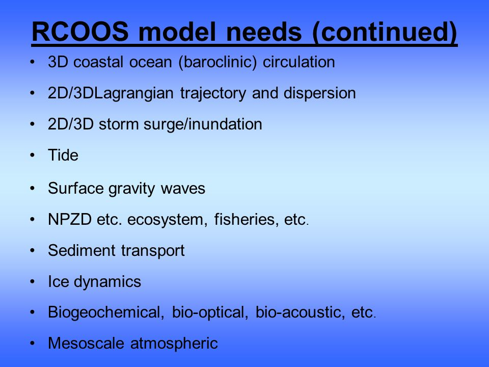RCOOS model needs (continued) 3D coastal ocean (baroclinic) circulation 2D/3DLagrangian trajectory and dispersion 2D/3D storm surge/inundation Tide Surface gravity waves NPZD etc.