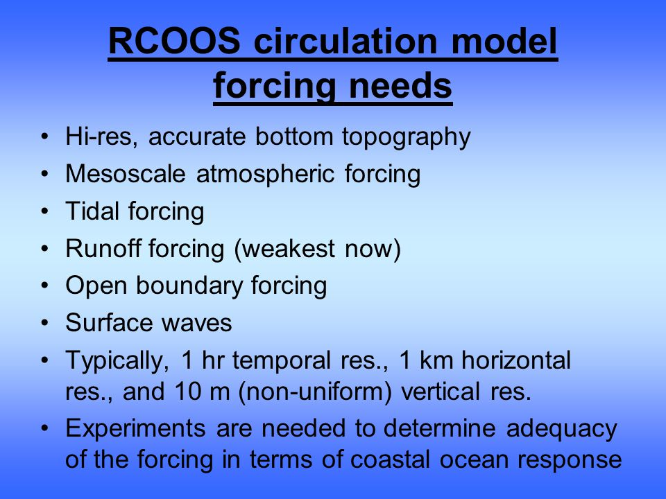 RCOOS circulation model forcing needs Hi-res, accurate bottom topography Mesoscale atmospheric forcing Tidal forcing Runoff forcing (weakest now) Open boundary forcing Surface waves Typically, 1 hr temporal res., 1 km horizontal res., and 10 m (non-uniform) vertical res.